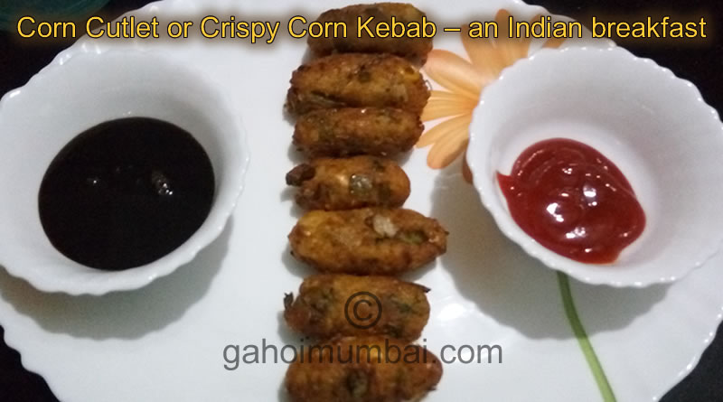 Corn Cutlet or Crispy Corn Kebab – a breakfast cuisine and its recipe!