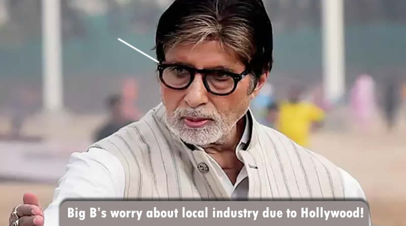 Big B's worry about local industry due to Hollywood!