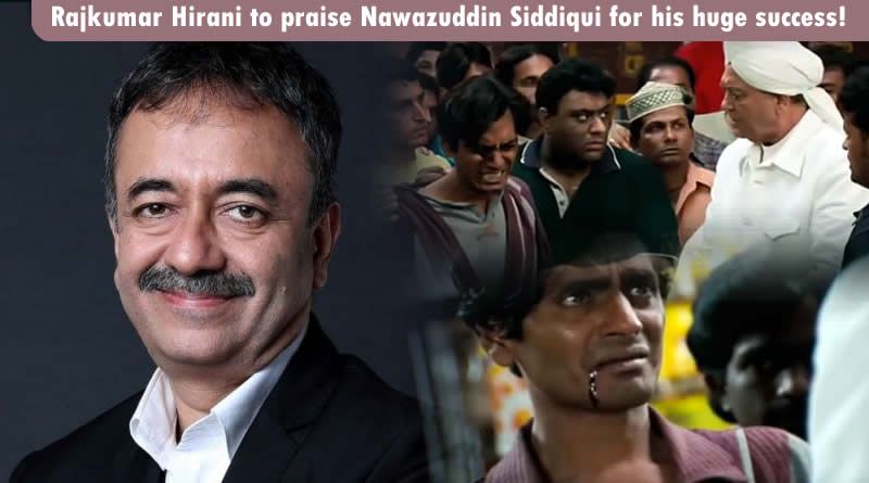 Rajkumar Hirani to praise Nawazuddin Siddiqui for his huge success!